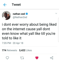 Blackpeopletwitter, Internet, and Never: Tweet  nathan zed  @NathanZed  i dont ever worry about being liked  on the internet cause yall domt  even know what yall like till you're  told to like it  7:05 PM 20 Apr 18  774 Retweets 3,422 Likes <p>Never seek approval from the internet (via /r/BlackPeopleTwitter)</p>