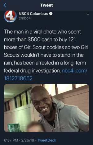 Can't let a black man get good publicity: Tweet  NBC4 Columbus +  @nbc4i  The man in a viral photo who spent  more than $500 cash to buy 121  boxes of Girl Scout cookies so two Girl  Scouts wouldn't have to stand in the  rain, has been arrested in a long-term  federal drug investigation. nbc4i.com/  1812718652  6:37 PM 2/26/19 TweetDeck Can't let a black man get good publicity