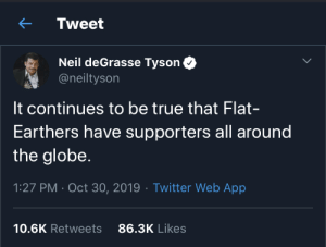 Supporters: Tweet  Neil deGrasse Tyson  @neiltyson  It continues to be true that Flat-  Earthers have supporters all around  the globe.  1:27 PM · Oct 30, 2019 · Twitter Web App  86.3K Likes  10.6K Retweets