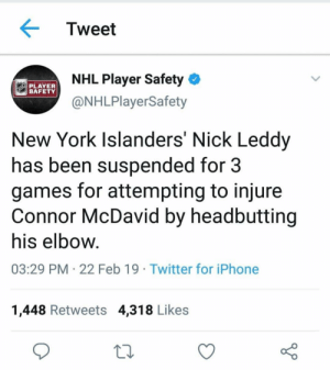 Well then....: Tweet  NHL Player Safety  @NHLPlayerSafety  PLAYER  New York Islanders Nick Leddy  has been suspended for 3  games for attempting to injure  Connor McDavid by headbutting  his elbow  03:29 PM 22 Feb 19 Twitter for iPhone  1,448 Retweets 4,318 Likes Well then....