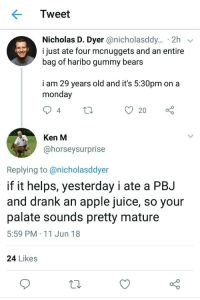 <p>KenM Being Wholesome</p>: Tweet  Nicholas D. Dyer @nicholasddy... 2h  i just ate four mcnuggets and an entire  bag of haribo gummy bears  i am 29 years old and it's 5:30pm on a  monday  Ken M  @horseysurprise  Replying to@nicholasddyer  if it helps, yesterday i ate a PBJ  and drank an apple juice, so your  palate sounds pretty mature  5:59 PM 11 Jun 18  24 Likes <p>KenM Being Wholesome</p>
