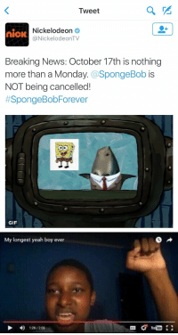 https://t.co/UvY4AnNuNQ: Tweet  Nickelodeon  nick  (a NickelodeonTV  Breaking News: October 17th is nothing  more than a Monday  SpongeBob  is  NOT being cancelled!  #SpongeBob Forever  GIF   My longest yeah boy ever  D D 126/208 https://t.co/UvY4AnNuNQ