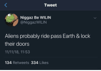 Ghetto, Aliens, and Earth: Tweet  Niggaz Be WILIN  @NiggazWILIN  Aliens probably ride pass Earth & lock  their doors  11/11/18, 11:53  134 Retweets 334 Likes Earth is the ghetto of the universe