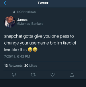 Snapchat, Noah, and Change: Tweet  NOAH follows  James  @James Bankole  snapchat gotta give you one pass to  change your username bro im tired of  livin like this  7/25/18, 6:42 PM  13 Retweets 30 Likes Like what you see? Follow @⚡✨Yagirl.Randi✨⚡ for more poppin pins!