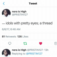 Love, Memes, and 🤖: Tweet  nora is Hlgh  @PRISTIN127  idols with pretty eyes; a thread  8/6/17, 6:46 AM  81 Retweets 126 Likes  nora is Hlgh @PRISTIN127 13h  Replying to @PRISTIN127 In Love with jongup's eyes . . . . Credit to owner✌