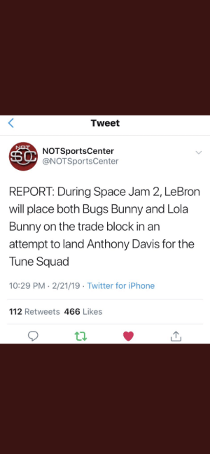 Bugs Bunny, Iphone, and Squad: Tweet  NOTSportsCenter  @NOTSportsCenter  REPORT: During Space Jam 2, LeBron  will place both Bugs Bunny and Lola  Bunny on the trade block in an  attempt to land Anthony Davis for the  Tune Squad  10:29 PM 2/21/19 Twitter for iPhone  112 Retweets 466 Likes