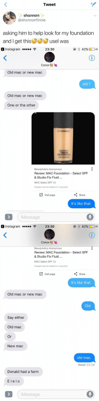 Instagram, Anonymous, and Help: Tweet  nt  @shxnnonfinnie  asking him to help look for my foundation  and I get thisぎぎぎusel Was   Instagram  23:30  Conor  Old mac or new mac  old?  Old mac or new mac  One or the other  SELECT SPE  Beautyholics Anonymous  Review: MAC Foundation  & Studio Fix Fluid..  MAC Select SPF 15  Images may be subject to copyright.  Select SPF  Visit page  Share  It's like that  iMessage   Instagram  23:30  Conor ↓  Beautyholics Anonymous  Review: MAC Foundation Select SPF  & Studio Fix Fluid..  MAC Select SPF 15  Images may be subject to copyright  Visit page  Share  It's like that  Old mac or new mac  Old  Say either  Old mac  New mac  old mac  Read 23:29  Donald had a farm  El elo  iMessage I LAUGHED WAY TOO HARD AT THIS https://t.co/zMfixc3c9p