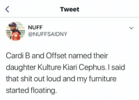 Shit, Furniture, and Cardi B: Tweet  NUFF  @NUFFSAIDNY  Cardi B and Offset named their  daughter Kulture Kiari Cephus.I said  that shit out loud and my furniture  started floating.