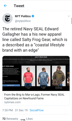"""Chris Kyle 2.0 but worse: Tweet  NYT Politics O  @nytpolitics  The retired Navy SEAL Edward  Gallagher has a his new apparel  line called Salty Frog Gear, which is  a described as a """"coastal lifestyle  brand with an edge""""  SALTY FROG GEAR  e Line SFG is a coastal lifestyle brand with an edge. SFG provides functional, versatile, and affordable apparel solutions for your next outdoor adventure with specialty ga  fishing trip at sea or a weekend afternoon on the range.  ALTY FROG GEAR  vas afforded the opportunity to work with  th NLA and BRCC to help promote our  laborative line with Nine Line """"Salty Frog  ar"""". These two veteran owned companies set  bar for brotherhood and showing the  untry it's not just a statement but a way of  STAF  SALTY  die Gallagher  REMPUS  e definition  of brotherhood: Learn more  but the collaboration between Eddie and  e Line.  Read More Here!  SFG OVERWATCH  SFG STAY SALTY  SFG TEMPEST  T-SHIRT  T-SHIRT  TAILGATER HOODIE  From the Brig to Mar-a-Lago, Former Navy SEAL  Capitalizes on Newfound Fame  nytimes.com  7:30 PM · 31 Dec 19 · SocialFlow  Likes  72 Retweets  126 Chris Kyle 2.0 but worse"""