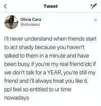 Friends, Time, and Entitled: Tweet  Olivia Cara  @oliviaanc  i'll never understand when friends start  to act shady because you haven't  talked to them in a minute and have  been busy. if you're my real friend idc if  we don't talk for a YEAR, you're still my  friend and i'll always treat you like it.  ppl feel so entitled to ur time  nowadays