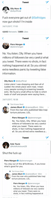 - Olly Murs tweets about London. - Piers Morgan replies to Olly Murs. - James Blunt replies to Piers Morgan. - Toni Kroos likes James Blunt's tweet. - Kolo Touré out of nowhere!  Twitter at its best 😂 https://t.co/E10VCSX4Pb: Tweet  Olly Murs  @ollyofficial  Fuck everyone get out of @Selfridges  now gun shots!! I'm inside  24/11/2017, 17:00  4,643 Retweets 7,989 Likes   Tweet  Piers Morgan  @piersmorgan  No. You listen, Olly. When you have  millions of followers be very careful what  you tweet. There were no shots, in fact  nothing happened at all. So you stirred  extra needless panic by tweeting false  information  Olly Murs @ollyofficial  Listen piers! I was shopping and then all of  sudden the whole place went mad, I mean  crazy people running & screaming towards  exits. We found a small office to hide to which  loads of staff and people were saying there  24/11/2017, 18:38   Toni Kroos liked  James Blunt * @JamesBlunt. 55m  From the man who published fake Iraqi  torture pictures. LOL  ﹀  I  Piers Morgan @piersmorgan  No. You listen, Olly. When you have  millions of followers be very careful  what you tweet. There were no  shots, in fact nothing happened at  all. So you stirred extra needless p   Tweet  Kolo Toure  @KoloKolotoure28  Shut the fuck up  Piers Morgan@piersmorgan  You stay out of this @ToniKroos, if you know  what's good for you.  Toni Kroos liked  James Blunt * @JamesBlunt. 55m 、  From the man who published fake Iraqi  torture pictures. LOL  Piers Morgan@piersmorgan  No. You listen, Olly. When you have  millions of followers be very careful  what you tweet. There were no  shots, in fact nothing happened at - Olly Murs tweets about London. - Piers Morgan replies to Olly Murs. - James Blunt replies to Piers Morgan. - Toni Kroos likes James Blunt's tweet. - Kolo Touré out of nowhere!  Twitter at its best 😂 https://t.co/E10VCSX4Pb