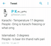 Oh: Tweet  P K  @Restart karo  Karachi: Temperature 17 degress  People:- Omg is Karachi freezing or  what omg  Islamabad:- 3 degrees  People:- ls baar itni thand nahi pari  3:32 PM 12 Jan 17 Oh