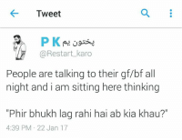 "I'm thinking of this after lunch...: Tweet  P K  Restart karo  People are talking to their gf/bf all  night and i am sitting here thinking  ""Phir bhukh lag rahi hai ab kia khau?""  4:39 PM 22 Jan 17 I'm thinking of this after lunch..."