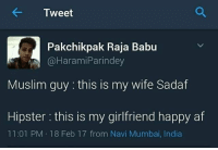 Af, Hipster, and Memes: Tweet  Pakchikpak Raja Babu  @Harami Parindey  Muslim guy this is my wife Sadaf  Hipster this is my girlfriend happy af  11:01 PM 18 Feb 17 from Navi Mumbai, India Know the difference.