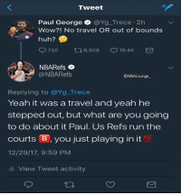 The refs respond back 💀😂🔥 - Follow @_nbamemes._: Tweet  Paul George @Yg_Trece-2h  Wow?! No travel OR out of bounds  @NBARefs  ONBALounge  Replying to @Yg_Trece  Yeah it was a travel and yeah he  stepped out, but what are you going  to do about it Paul. Us Refs run the  courts官, you just playing in it  12/29/17, 9:59 PM  700  山View Tweet activity The refs respond back 💀😂🔥 - Follow @_nbamemes._