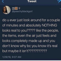A Dream, Blackpeopletwitter, and World: Tweet  @peachyblackgorl  do u ever just look around for a couple  of minutes and absolutely NOTHING  looks real to you????? like the people,  the items, even the air just feels and  looks completely made up and you  don't know why bc you know it's real  but maybe it isn't???????????  1/29/18, 9:07 AM <p>Maybe our world is just a dream (via /r/BlackPeopleTwitter)</p>