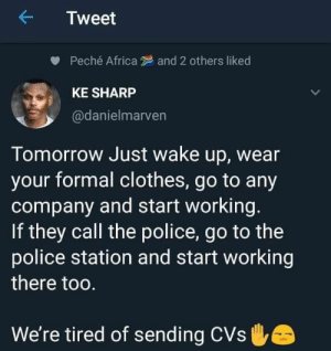 Putting in work (via /r/BlackPeopleTwitter): Tweet  Peché Africa  and 2 others liked  KE SHARP  @danielmarven  Tomorrow Just wake up, wear  your formal clothes, go to any  company and start working.  If they call the police, go to the  police station and start working  there too.  We're tired of sending CVs Putting in work (via /r/BlackPeopleTwitter)