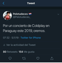 Coldplay, Iphone, and Twitter: Tweet  Pelotudeces -  @Pelotudeces  Por un concierto de Coldplay en  Paraguay este 2019, oremos.  07:32 5/1/19 Twitter for iPhone  li Ver la actividad del Tweet  80 Retweets 154 Me gusta 😍😍😍