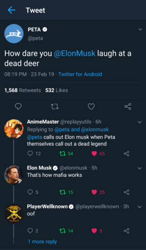 Android, Deer, and Twitter: Tweet  PETA  PeTA  @peta  How dare you @ElonMusk laugh at a  dead deer  08:19 PM 23 Feb 19 Twitter for Android  1,568 Retweets 532 Likes  AnimeMaster @replayyutils 6h  Replying to @peta and @elonmusk  @peta calls out Elon musk when Peta  themselves call out a dead legend  54  Elon Musk @elonmusk 5h  That's how mafia works  25  BGPlayerWellknown & @playerwelknown -3h v  oof  1 more reply PETA VS ELON