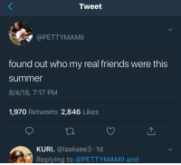 Friends, Real Friends, and Summer: Tweet  @PETTYMAMII  found out who my real friends were this  summer  8/4/18, 7:17 PM  1,970 Retweets 2,846 Likes  KURI. @laakaee3.1d  Replying to @PETTYMAMII and