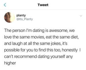 Meirl: Tweet  planty  @Its_Planty  The person I'm dating is awesome, we  love the same movies, eat the same diet,  and laugh at all the same jokes, it's  possible for you to find this too, honestly I  can't recommend dating yourself any  higher Meirl