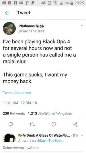 "Its not the Call of Duty i know smh by asviin MORE MEMES: Tweet  Plathanos  @SavinTheBees  I've been playing Black Ops 4  for several hours now and not  a single person has called me a  racial slur  This game sucks, I want my  money back.  Tweet übersetzen  11:41 AM-12 Okt. 18  239 Retweets 1.213 ,Gefällt mir""-Angaben  Drink A Glass Of Water  Antwort an (@SavinTheBees  8 hv  Deine Antwort twittern Its not the Call of Duty i know smh by asviin MORE MEMES"