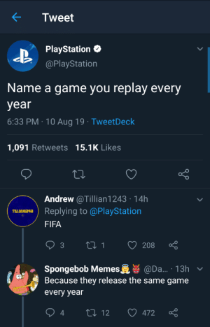 EA pulling surprise mechanics on us every year by warchild4l MORE MEMES: Tweet  PlayStation  @PlayStation  Name a game you replay every  year  6:33 PM 10 Aug 19 TweetDeck  1,091 Retweets 15.1K Likes  Andrew @Tillian1243 14h  Replying to @PlayStation  TLLIAN243  FIFA  t1  208  3  Spongebob Memes  Because they release the same game  @Da... 13h v  every year  L 12  472 EA pulling surprise mechanics on us every year by warchild4l MORE MEMES