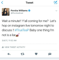 ☕️☕️Catch me on live How bout dat! Let's chat tomorrow night after you all see the full episode of Rhoa !! I'll answer ALL questions! NothingToHide TrueTeaP Session after show 💅🏾 YouTriedIt TeamPorsha 🚨 Turn notifications on: Tweet  Porsha Williams  Porsha 4real  Wait a minute!! Y'all coming for me? Let's  hop on instagram live tomorrow night to  discuss  TrueTeaP Baby one thing I'm  not is a liar  3/4/17, 11:52 AM  III VIEW TWEET ACTIVITY ☕️☕️Catch me on live How bout dat! Let's chat tomorrow night after you all see the full episode of Rhoa !! I'll answer ALL questions! NothingToHide TrueTeaP Session after show 💅🏾 YouTriedIt TeamPorsha 🚨 Turn notifications on
