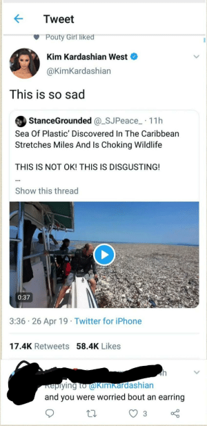Kim karmiser west: Tweet  Pouty Girl liked  Kim Kardashian West  @KimKardashian  This is so sad  StanceGrounded @_SJPeace_ · 11h  Sea Of Plastic' Discovered In The Caribbean  Stretches Miles And Is Choking Wildlife  THIS IS NOT OK! THIS IS DISGUSTING!  Show this thread  0:37  3:36 · 26 Apr 19 · Twitter for iPhone  17.4K Retweets 58.4K Likes  4h  Kepiying to @KIMkardashian  and you were worried bout an earring  3 Kim karmiser west