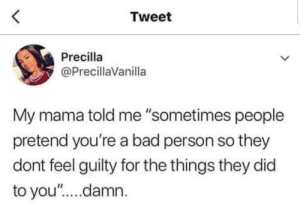 "Bad, Dank, and Memes: Tweet  Precilla  @PrecillaVanilla  My mama told me ""sometimes people  pretend you're a bad person so they  dont feel guilty for the things they did  to you'""....damn. Sometimes people pretend by dodododododo7 MORE MEMES"