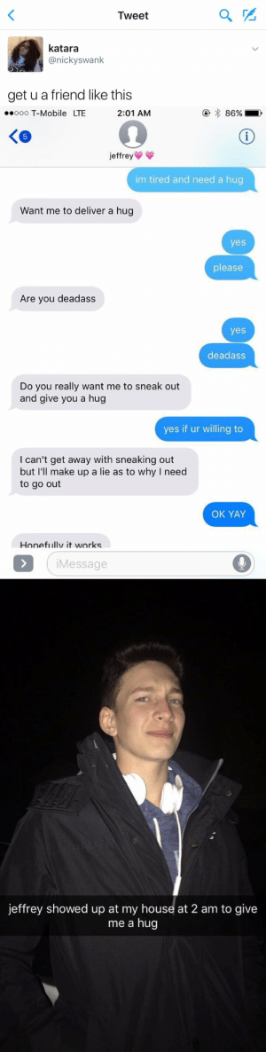 thecommonchick:  get yourself a Jeffrey : Tweet  PS  katara  @nickyswank  get u a friend like this   ooo T-Mobile LTE  2:01 AM  jeffrey  im tired and need a hug  Want me to deliver a hug  yes  please  Are you deadass  yes  deadass  Do you really want me to sneak out  and give you a hug  yes if ur willing to  I can't get away with sneaking out  but I'll make up a lie as to why I need  to go out  OK YAY  Honefiullv it works  iMessage   jeffrey showed up at my house at 2 am to give  me a hug thecommonchick:  get yourself a Jeffrey