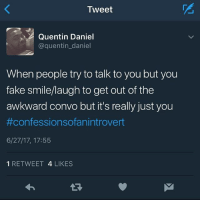 Hahaha: Tweet  Quentin Daniel  @quentin_daniel  When people try to talk to you but you  fake smile/laugh to get out of the  awkward convo but it's really just you  #confessionsofan introvert  6/27/17, 17:55  1 RETWEET 4 LIKES  1 Hahaha