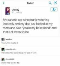 "Best Friend, Dad, and Drunk: Tweet  Quincy  @quincy  My parents are wine drunk watching  jeopardy and my dad just looked at my  mom and said ""you're my best friend"" and  that's all I want in life  twee-lord  This hurt my heart a li  magnolia-noire  this is one of the purest things i've read all weelk  almondkittie  i need me a love like this GOALS https://t.co/oGMruplInS"