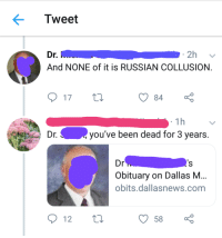 Tumblr, Twitter, and Blog: Tweet  r.  And NONE of it is RUSSIAN COLLUSION  17 t  84  1h  Dr.  you've been dead for 3 years.  Dr  Obituary on Dallas NM  obits.dallasnews.com  12  58 memehumor:  Dead twitter user is resurrected to own the libs