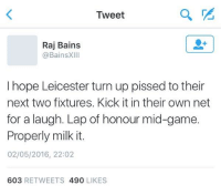 Yes! 😂 😂  Credit: https://twitter.com/BainsXIII: Tweet  Raj Bains  @BainsXIII  I hope Leicester turn up pissed to their  next two fixtures. Kick it in their own net  for a laugh. Lap of honour mid-game.  Properly milk it.  02/05/2016, 22:02  603  RETWEETS 490  LIKES Yes! 😂 😂  Credit: https://twitter.com/BainsXIII