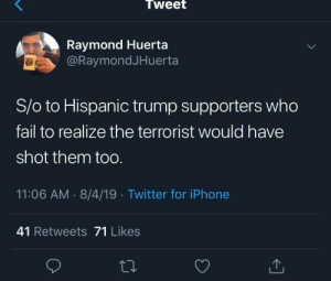Not lying.: Tweet  Raymond Huerta  @RaymondJHuerta  S/o to Hispanic trump supporters who  fail to realize the terrorist would have  shot them toO.  11:06 AM 8/4/19 Twitter for iPhone  41 Retweets 71 Likes Not lying.