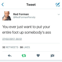 How do you argue with Red? RedForeman that70sshow footinyourass twitter: Tweet  Red Forman  @Red Forman Parody  You ever just want to put your  entire foot up somebody's ass  27/02/2017, 00:51  32  RETWEETS  38  LIKES How do you argue with Red? RedForeman that70sshow footinyourass twitter