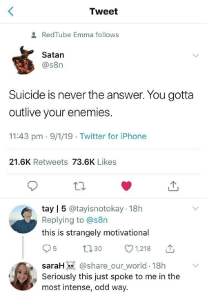 Suicide was, is and will never be the answer: Tweet  RedTube Emma follows  Satan  @s8n  Suicide is never the answer. You gotta  outlive your enemies  11:43 pm 9/1/19 Twitter for iPhone  21.6K Retweets 73.6K Likes  tay | 5 @tayisnotokay 18h  Replying to @s8n  this is strangely motivational  30  srH@share_our world 18h  1,218  Seriously this just spoke to me in the  most intense, odd way. Suicide was, is and will never be the answer