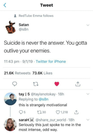 Iphone, Twitter, and Thank You: Tweet  RedTube Emma follows  Satan  @s8n  Suicide is never the answer. You gotta  outlive your enemies  11:43 pm 9/1/19 Twitter for iPhone  21.6K Retweets 73.6K Likes  tay | 5 @tayisnotokay 18h  Replying to @s8n  this is strangely motivational  95  1,218 山  t130  SrH @share_our world 18h  Seriously this just spoke to me in the  most intense, odd way. thank you, satan