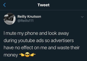 Mute: Tweet  Reilly Knutson  @Reills111  I mute my phone and look away  during youtube ads so advertisers  have no effect on me and waste their  money