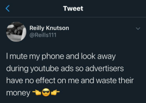 I am incorruptible: Tweet  Reilly Knutson  @Reills111  I mute my phone and look away  during youtube ads so advertisers  have no effect on me and waste their  money I am incorruptible