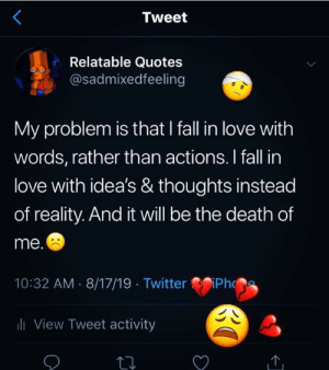 Tweet Relatable Quotes My Problem Is That I Fall In Love With Words Rather Than Actions I Fall In Love With Idea S Thoughts Instead Of Reality And It Will Be The