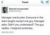 Retardism: Tweet  Retards Incorporated  @Retard slncorp  Manager cracks joke. Everyone in the  team laughs exceptone guy. Manager  asks: Didn't you understand? The guy  replies: I resigned yesterday  02/07/16, 22:07