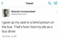 incorporation: Tweet  Retards Incorporated  @Retards Incorp  I gave up my seat to a blind person on  the bus. That's how lost my job as a  bus driver  10/10/16, 12:06