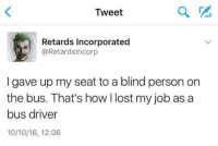 incorporation: Tweet  Retards Incorporated  @Retards Incorp  I gave up my seat to a blind person on  the bus. That's how I lost my job as a  bus driver  10/10/16, 12:06