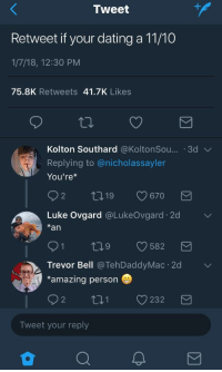 """Dating, Http, and Amazing: Tweet  Retweet if your dating a 11/10  1/7/18, 12:30 PM  75.8K Retweets 41.7K Likes  Kolton Southard @KoltonSou.. 3d v  Replying to @nicholassayler  You're  Luke Ovgard @LukeOvgard. 2d  *an  ﹀  C9682  Trevor Bell @TehDaddyMac 2d  *amazing person  02 t 232  Tweet your reply <p>Unexpected Wholesomeness via /r/wholesomememes <a href=""""http://ift.tt/2msXcNe"""">http://ift.tt/2msXcNe</a></p>"""