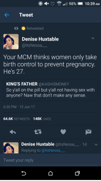 Blackpeopletwitter, Sex, and Control: Tweet  Retweeted  Denise Huxtable  @ltsNessa_  Your MCM thinks women only take  birth control to prevent pregnancy  He's 27  KING'S FATHER @KASHISMONEY  So y'all on the pill but y'all not having sex with  anyone? Naw that don't make any sense.  6:30 PM 13 Jun 17  64.6K RETWEETS 148K LIKES  Denise Huxtable @ltsNessa_1d  Replying to @ltsNessa  Tweet your reply <p>A tough pill to swallow (via /r/BlackPeopleTwitter)</p>