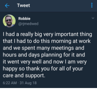 Work, Thank You, and Happy: Tweet  Robbie  arjmedwed  I had a really big very important thing  that I had to do this morning at work  and we spent many meetings and  hours and days planning for it and  it went very well and now I am very  happy so thank you for all of your  care and support  6:22 AM.31 Aug 18 Care and support