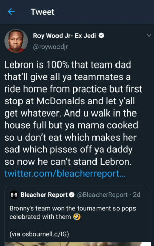 Dad, Jedi, and McDonalds: Tweet  Roy Wood Jr- Ex Jedi  @roywoodjr  Lebron is 100% that team dad  that'll give all ya teammates a  ride home from practice but first  stop at McDonalds and let y'all  get whatever. And u walk in the  house full but ya mama cooked  so u don't eat which makes her  sad which pisses off ya daddy  so now he can't stand Lebron  twitter.com/bleacherreport..  B-R Bleacher Report@BleacherReport 2d  Bronny's team won the tournament so pops  celebrated with them  (via osbournell.c/IG) My mom was always mad cause McDonald's is unhealthy