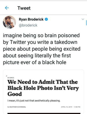 Twitter, Black, and Brain: Tweet  Ryan Broderick  @broderick  imagine being so brain poisoned  by Twitter you write a takedown  piece about people being excited  about seeing literally the first  picture ever of a black hole  SCIENCE  We Need to Admit That the  Black Hole Photo Isn't Very  Good  I mean, it's just not that aesthetically pleasing.  By HEATHER SCHWEDEL  APRIL 10, 2019 3:08 PM Twitter brain poisoning